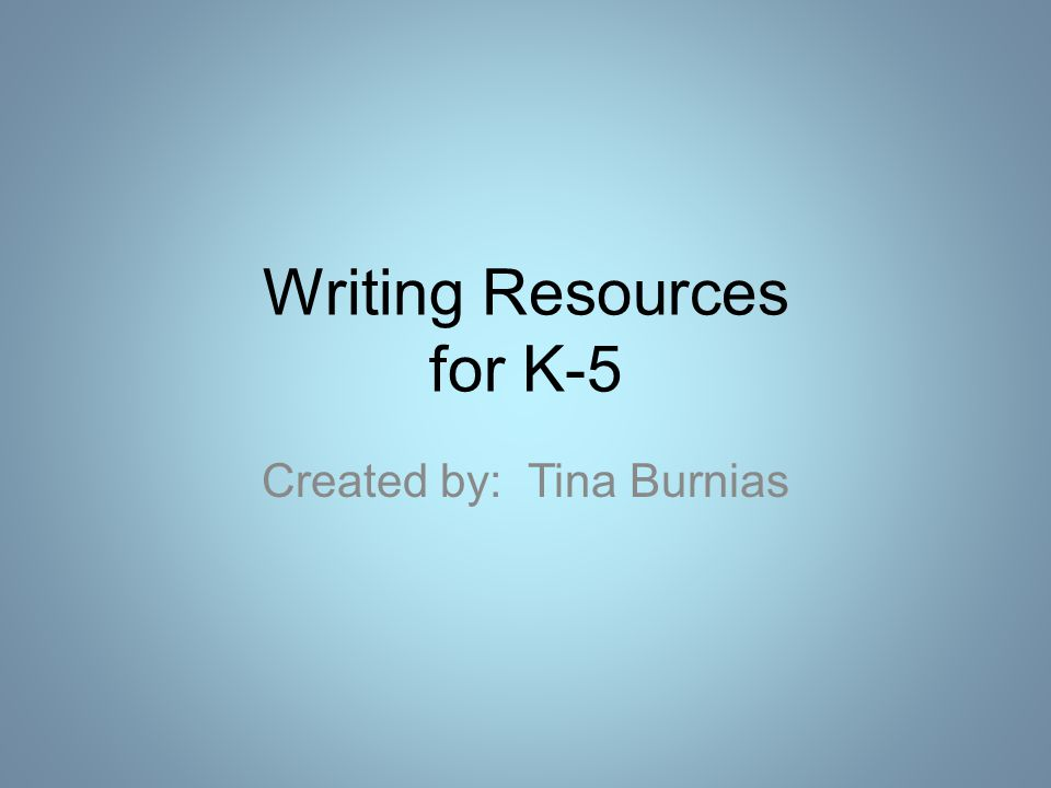 Writing Resources for K-5 Created by: Tina Burnias