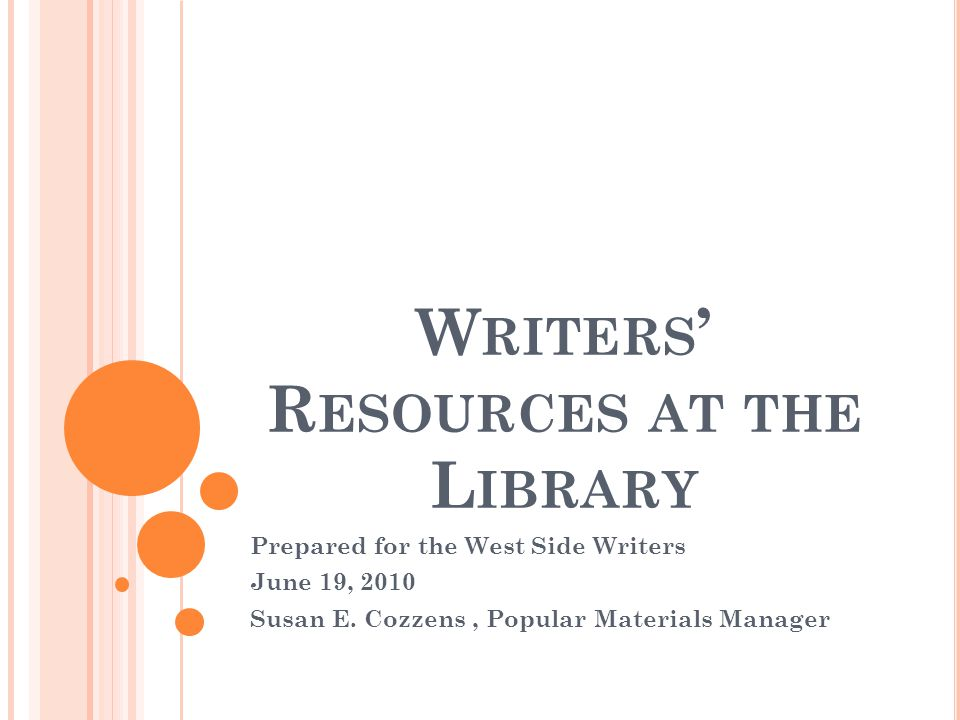 W RITERS ' R ESOURCES AT THE L IBRARY Prepared for the West Side Writers June 19, 2010 Susan E. Cozzens, Popular Materials Manager