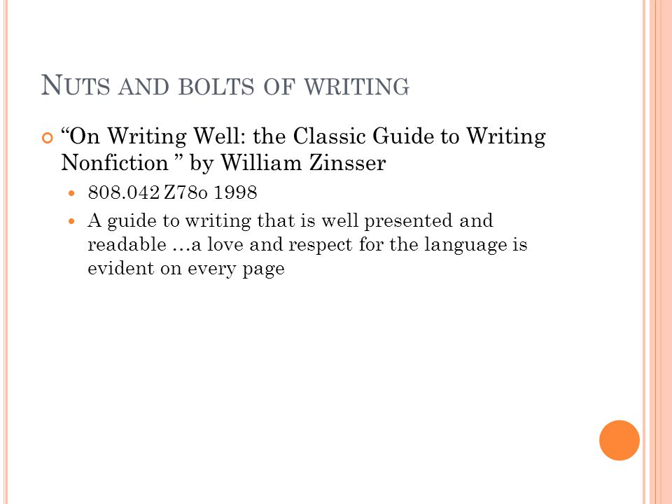 "N UTS AND BOLTS OF WRITING ""On Writing Well: the Classic Guide to Writing Nonfiction "" by William Zinsser 808.042 Z78o 1998 A guide to writing that is"
