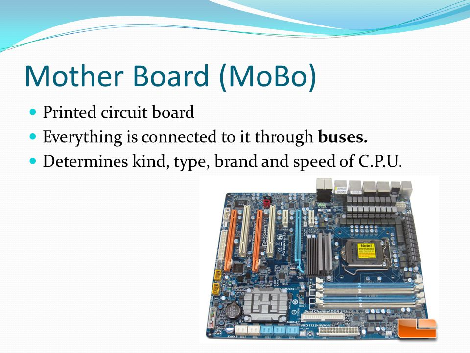 Mother Board (MoBo) Printed circuit board Everything is connected to it through buses.