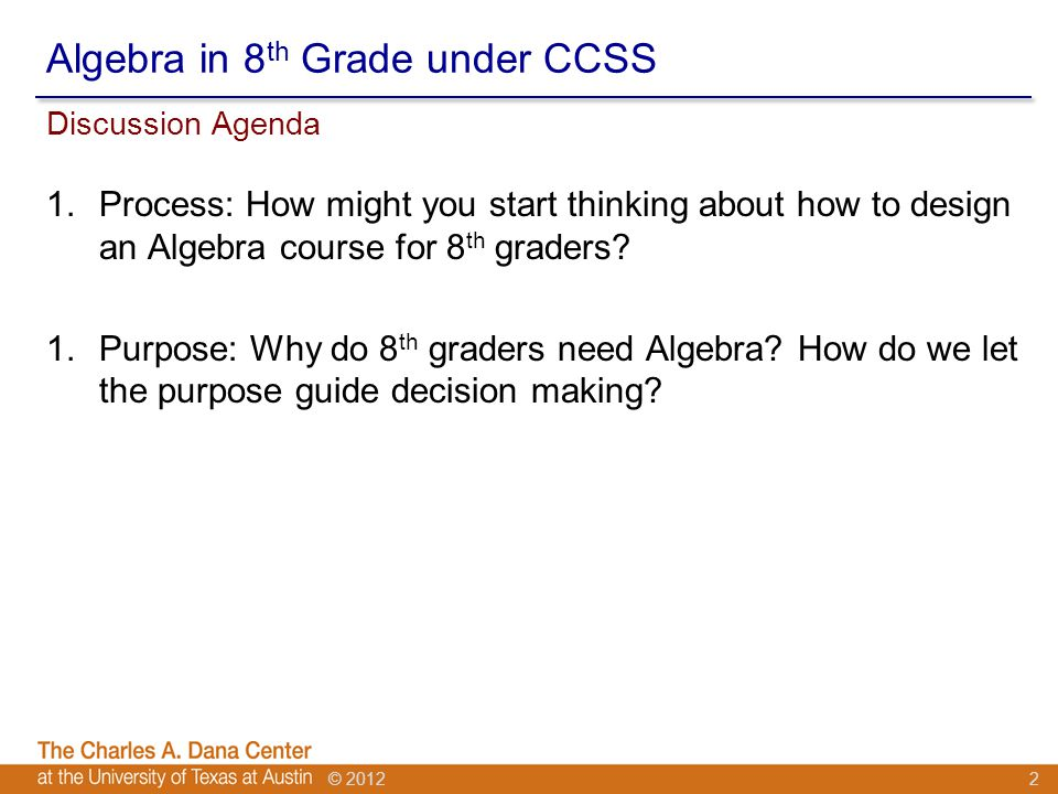 © 2012 Algebra in 8 th Grade under CCSS 1.Process: How might you start thinking about how to design an Algebra course for 8 th graders.