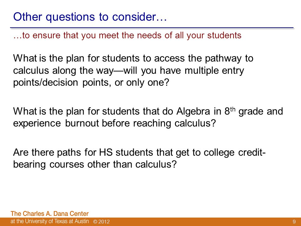 © 2012 Other questions to consider… What is the plan for students to access the pathway to calculus along the way—will you have multiple entry points/decision points, or only one.