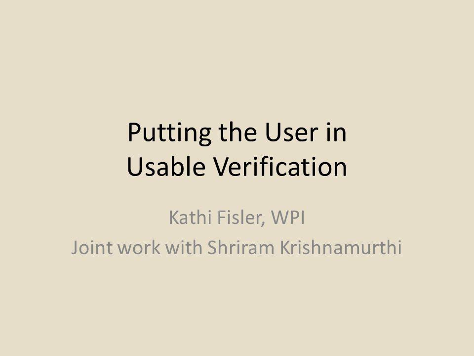 Putting the User in Usable Verification Kathi Fisler, WPI Joint work with Shriram Krishnamurthi