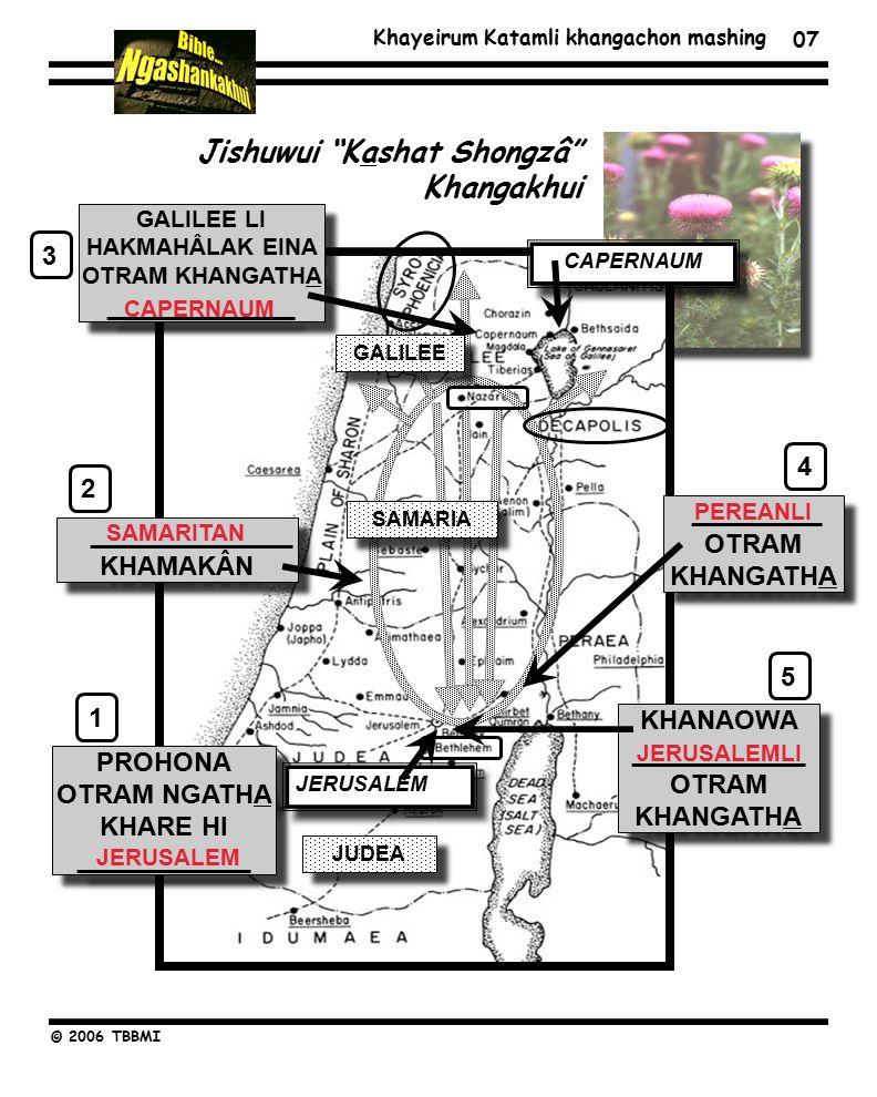 Khayeirum Katamli khangachon mashing © 2006 TBBMI 07 JUDEA ______________ KHAMAKÂN CAPERNAUM JERUSALEM _________ OTRAM KHANGATHA KHANAOWA ____________ OTRAM KHANGATHA PROHONA OTRAM NGATHA KHARE HI ____________ GALILEE LI HAKMAHÂLAK EINA OTRAM KHANGATHA _____________ SAMARIA GALILEE 12345 JERUSALEM SAMARITAN CAPERNAUM PEREANLI JERUSALEMLI Jishuwui Kashat Shongzâ Khangakhui
