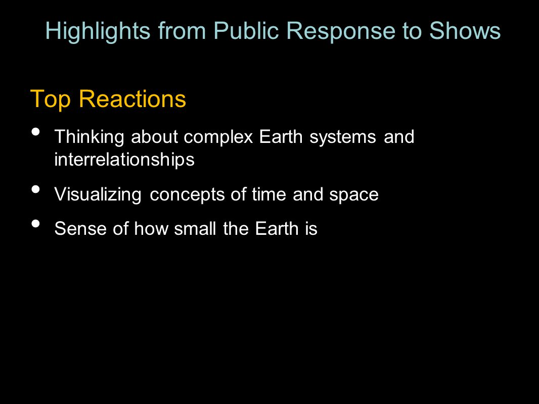Top Reactions Thinking about complex Earth systems and interrelationships Visualizing concepts of time and space Sense of how small the Earth is Highlights from Public Response to Shows