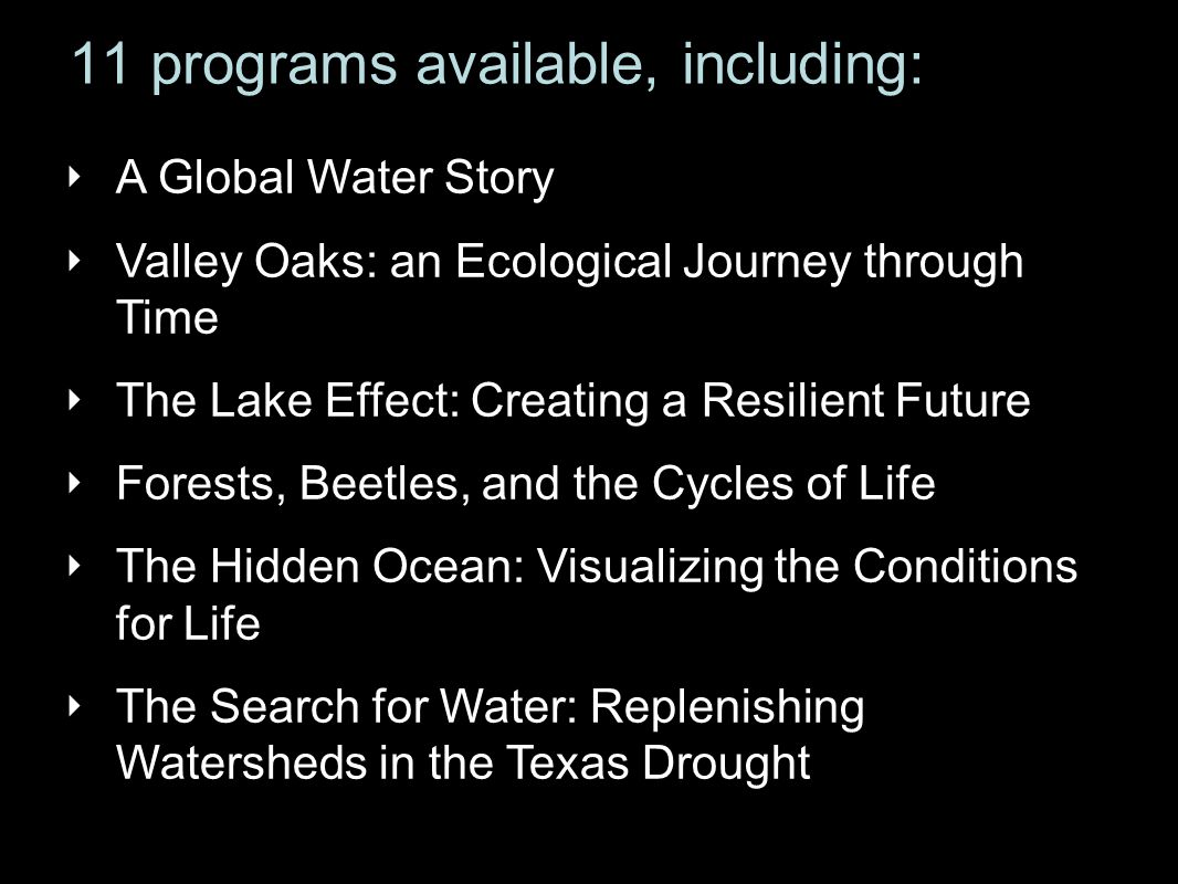 11 programs available, including: ‣ A Global Water Story ‣ Valley Oaks: an Ecological Journey through Time ‣ The Lake Effect: Creating a Resilient Future ‣ Forests, Beetles, and the Cycles of Life ‣ The Hidden Ocean: Visualizing the Conditions for Life ‣ The Search for Water: Replenishing Watersheds in the Texas Drought