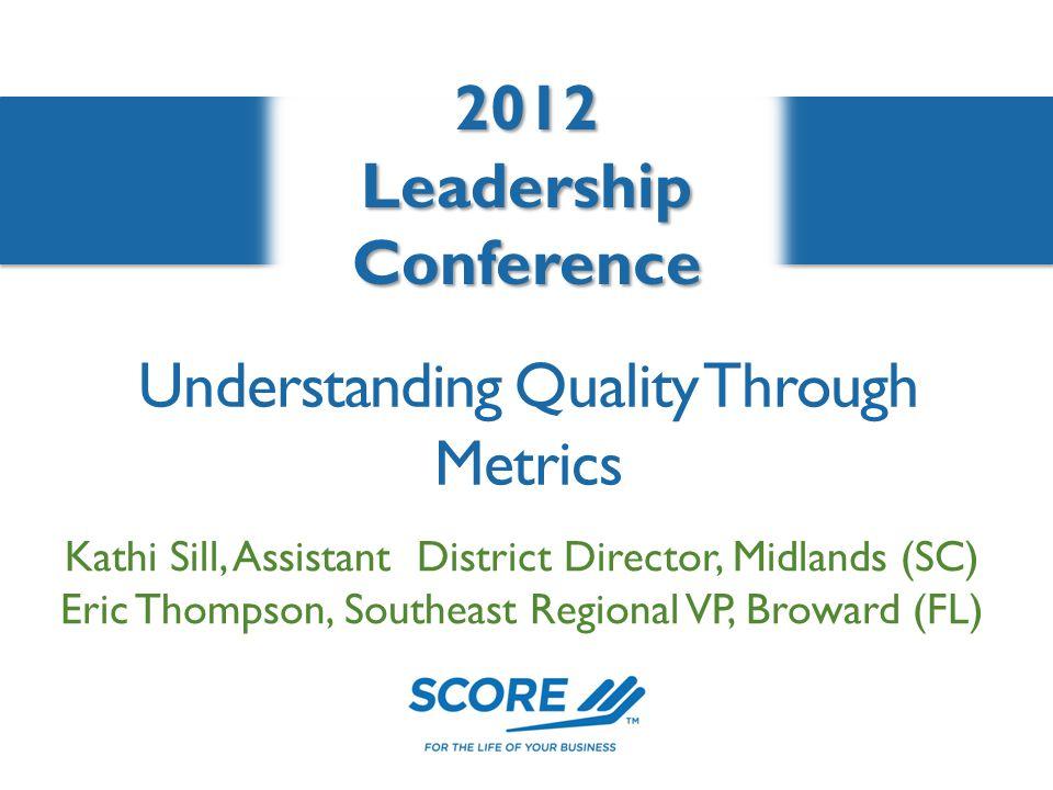2012LeadershipConference Understanding Quality Through Metrics Kathi Sill, Assistant District Director, Midlands (SC) Eric Thompson, Southeast Regional VP, Broward (FL)