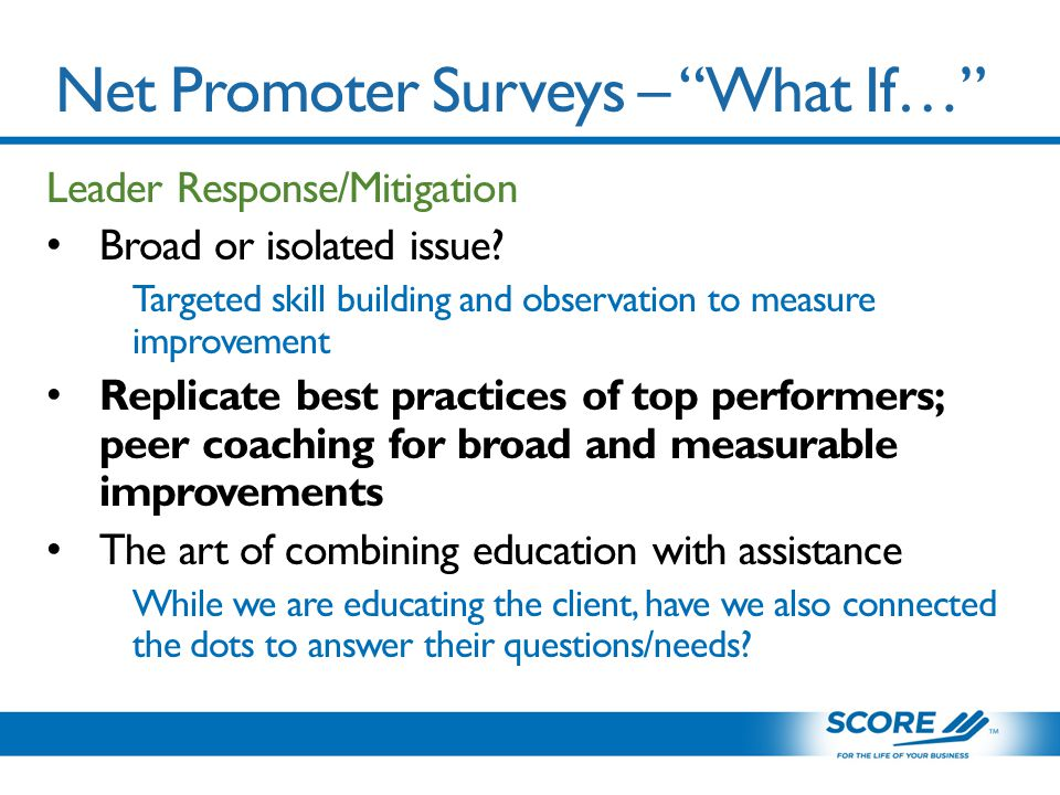 Net Promoter Surveys – What If… Leader Response/Mitigation Broad or isolated issue.