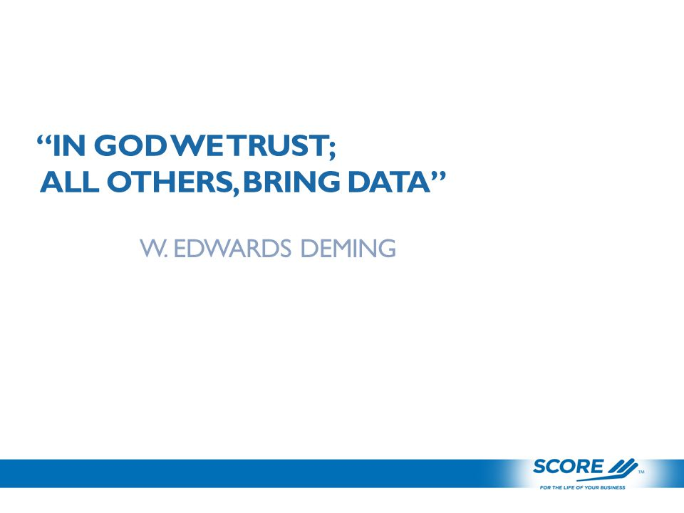 IN GOD WE TRUST; ALL OTHERS, BRING DATA W. EDWARDS DEMING