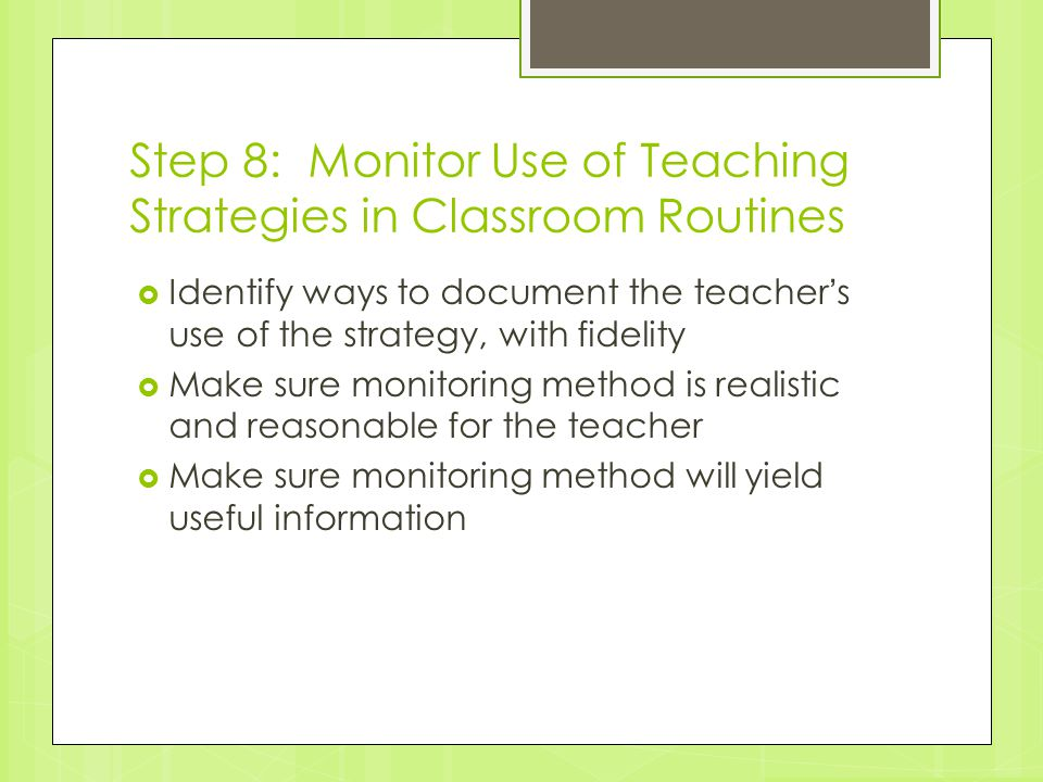 Step 8: Monitor Use of Teaching Strategies in Classroom Routines  Identify ways to document the teacher's use of the strategy, with fidelity  Make s
