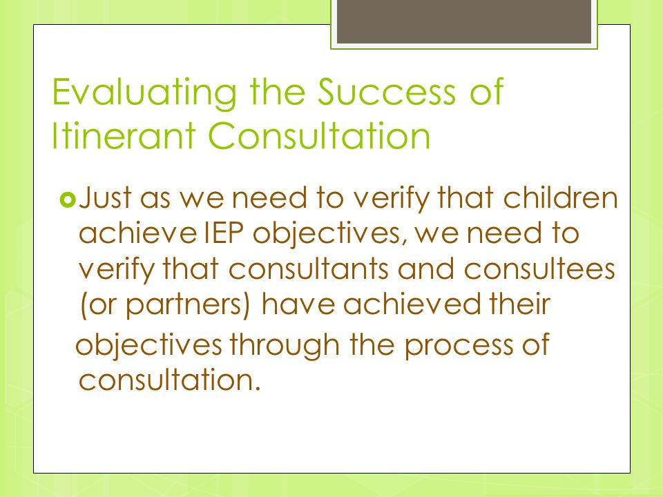 Evaluating the Success of Itinerant Consultation  Just as we need to verify that children achieve IEP objectives, we need to verify that consultants