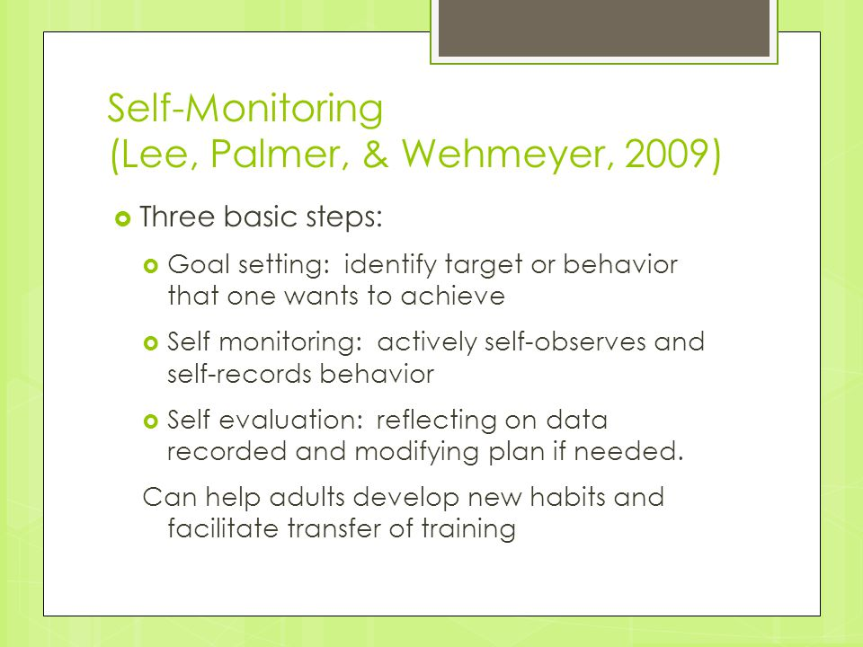 Self-Monitoring (Lee, Palmer, & Wehmeyer, 2009)  Three basic steps:  Goal setting: identify target or behavior that one wants to achieve  Self moni