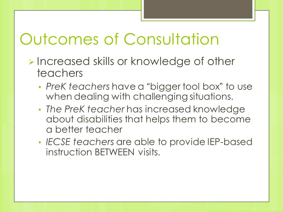 "Outcomes of Consultation  Increased skills or knowledge of other teachers PreK teachers have a ""bigger tool box"" to use when dealing with challenging"