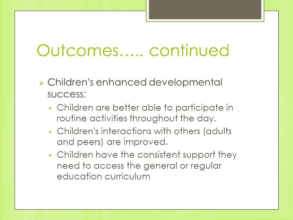 Outcomes….. continued  Children's enhanced developmental success: Children are better able to participate in routine activities throughout the day. C