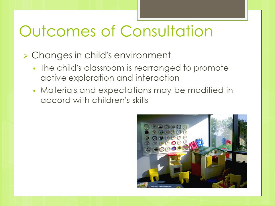 Outcomes of Consultation  Changes in child's environment The child's classroom is rearranged to promote active exploration and interaction Materials