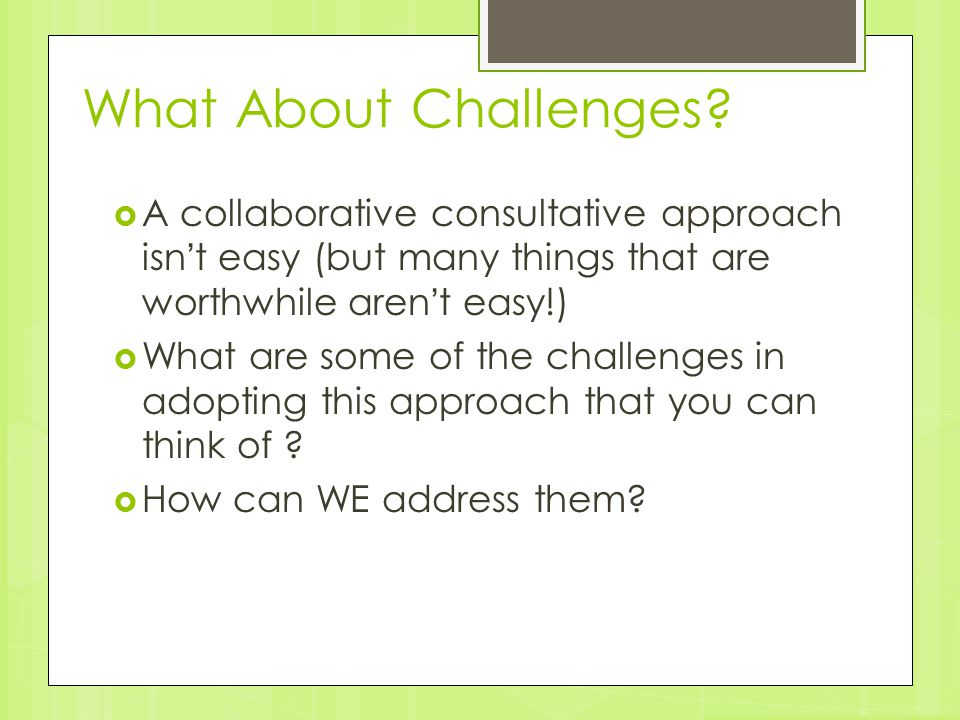 What About Challenges?  A collaborative consultative approach isn't easy (but many things that are worthwhile aren't easy!)  What are some of the ch