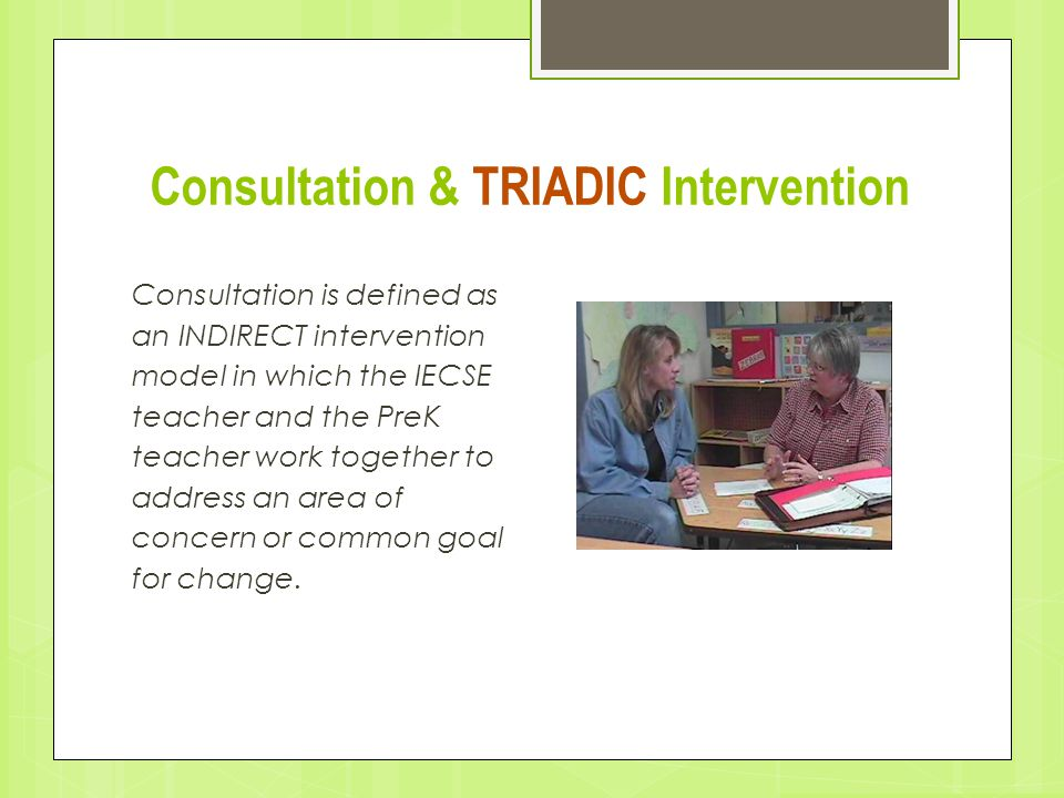 Consultation & TRIADIC Intervention Consultation is defined as an INDIRECT intervention model in which the IECSE teacher and the PreK teacher work tog