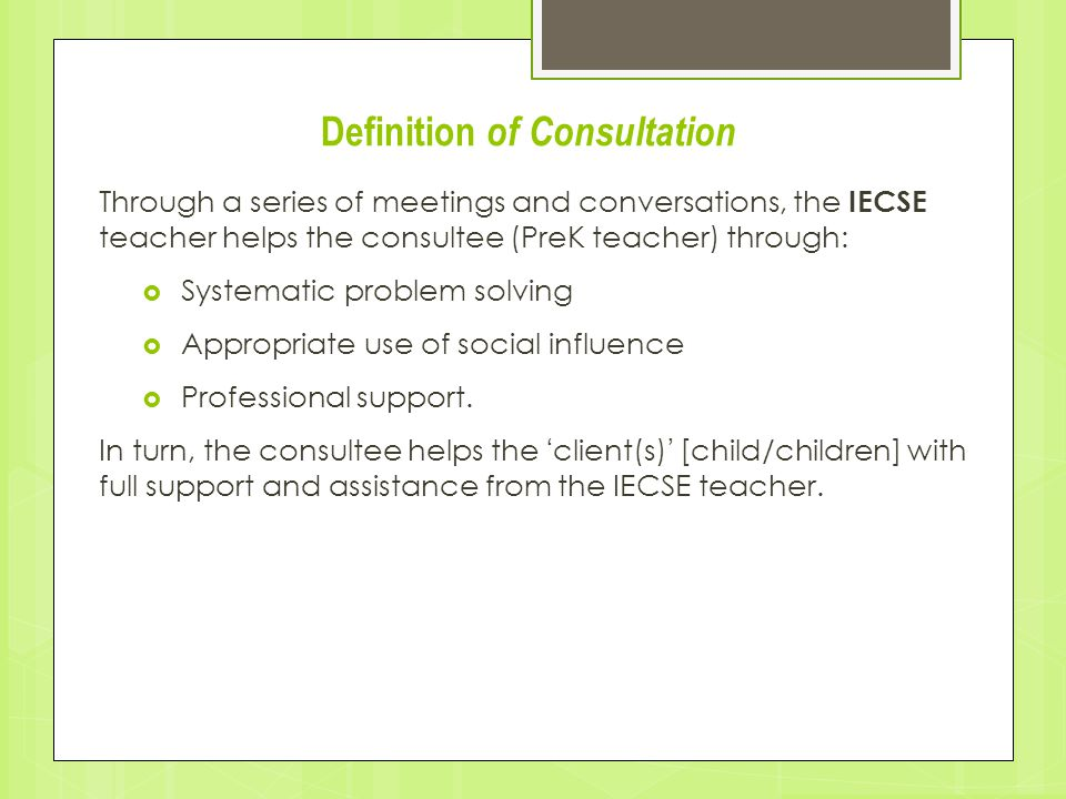 Definition of Consultation Through a series of meetings and conversations, the IECSE teacher helps the consultee (PreK teacher) through:  Systematic