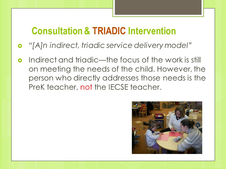 "Consultation & TRIADIC Intervention  ""[A]n indirect, triadic service delivery model""  Indirect and triadic—the focus of the work is still on meeting"