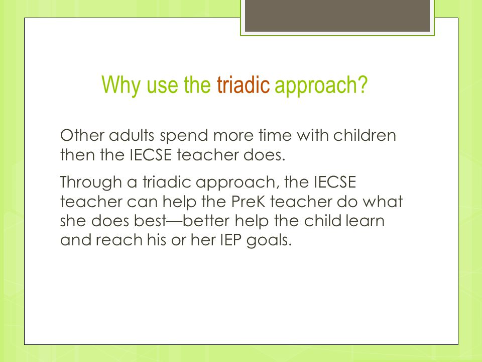 Why use the triadic approach? Other adults spend more time with children then the IECSE teacher does. Through a triadic approach, the IECSE teacher ca