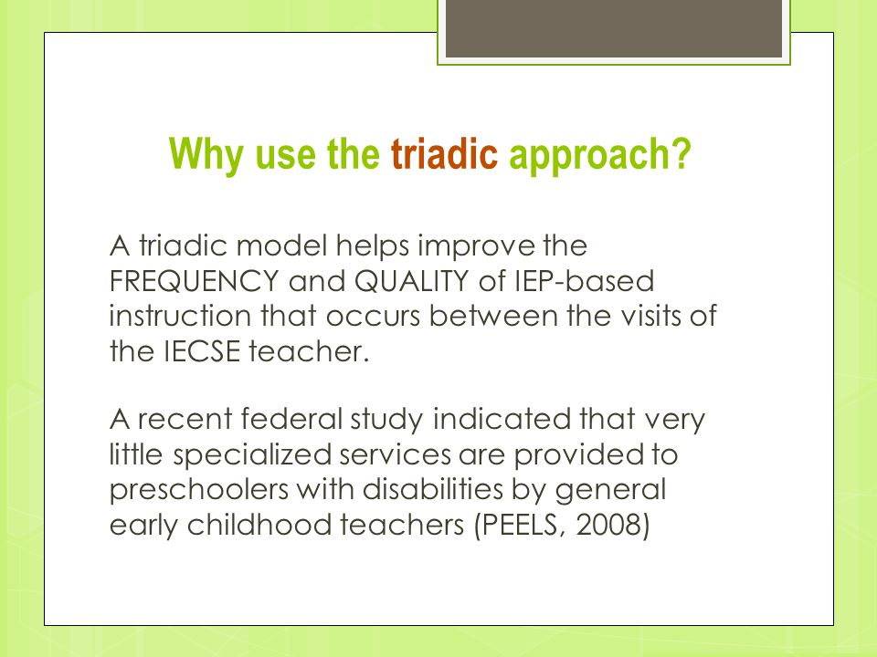 Why use the triadic approach? A triadic model helps improve the FREQUENCY and QUALITY of IEP-based instruction that occurs between the visits of the I