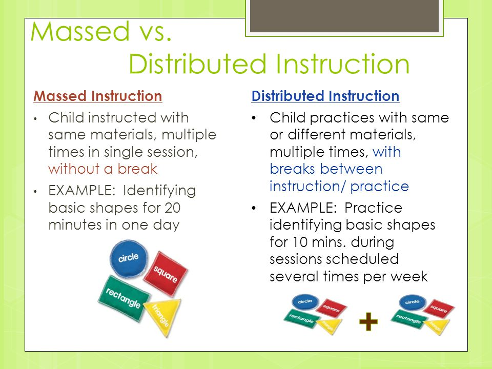 Massed vs. Distributed Instruction Massed Instruction Child instructed with same materials, multiple times in single session, without a break EXAMPLE: