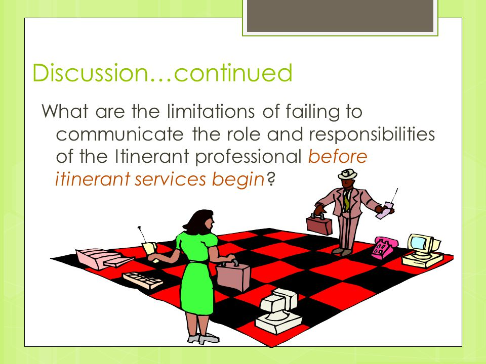 Discussion…continued What are the limitations of failing to communicate the role and responsibilities of the Itinerant professional before itinerant s