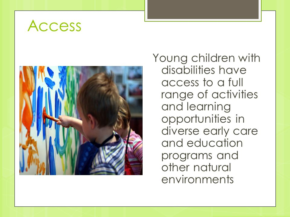 Access Young children with disabilities have access to a full range of activities and learning opportunities in diverse early care and education progr