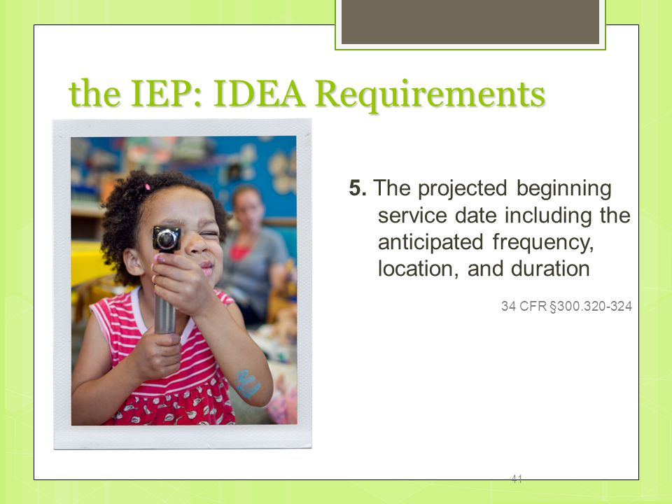 the IEP: IDEA Requirements 5. The projected beginning service date including the anticipated frequency, location, and duration 34 CFR §300.320-324 41