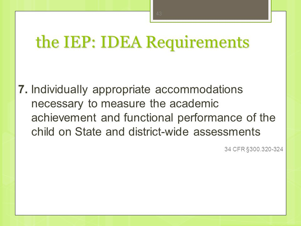 the IEP: IDEA Requirements 7. Individually appropriate accommodations necessary to measure the academic achievement and functional performance of the