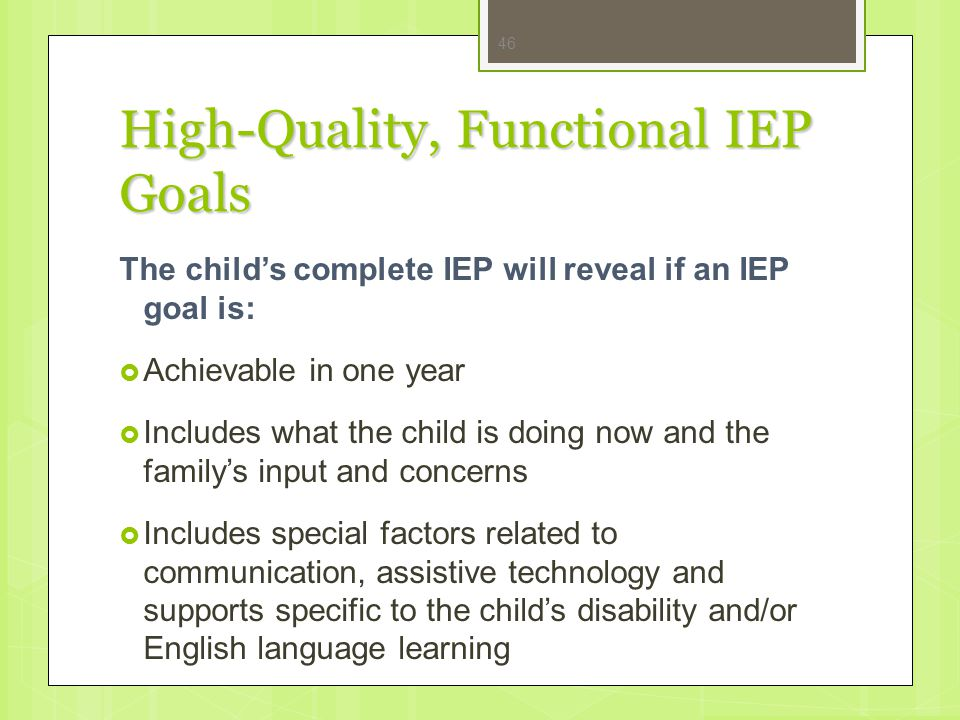 High-Quality, Functional IEP Goals The child's complete IEP will reveal if an IEP goal is:  Achievable in one year  Includes what the child is doing