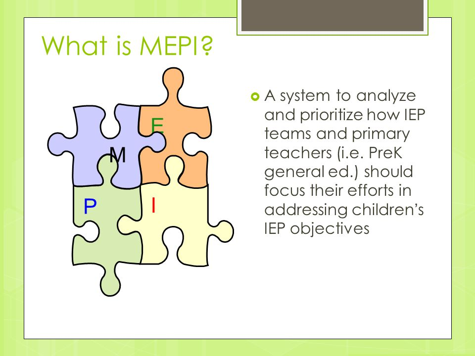 What is MEPI?  A system to analyze and prioritize how IEP teams and primary teachers (i.e. PreK general ed.) should focus their efforts in addressing