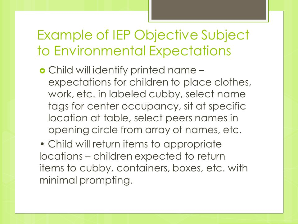 Example of IEP Objective Subject to Environmental Expectations  Child will identify printed name – expectations for children to place clothes, work,