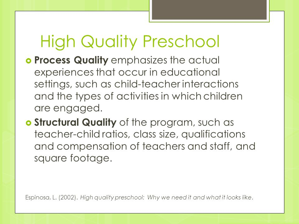 High Quality Preschool  Process Quality emphasizes the actual experiences that occur in educational settings, such as child-teacher interactions and