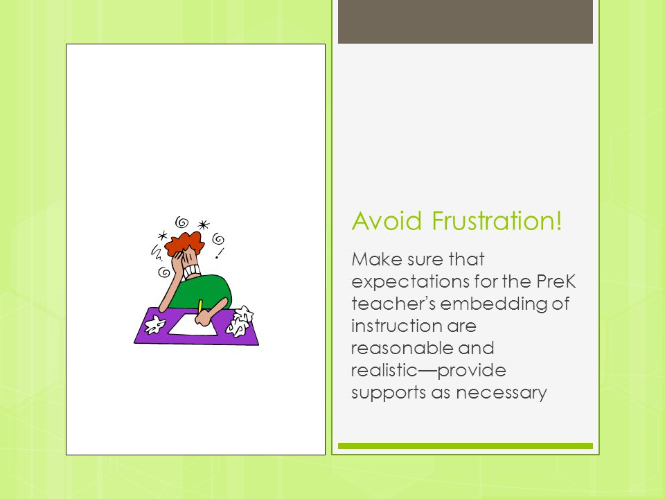 Avoid Frustration! Make sure that expectations for the PreK teacher's embedding of instruction are reasonable and realistic—provide supports as necess