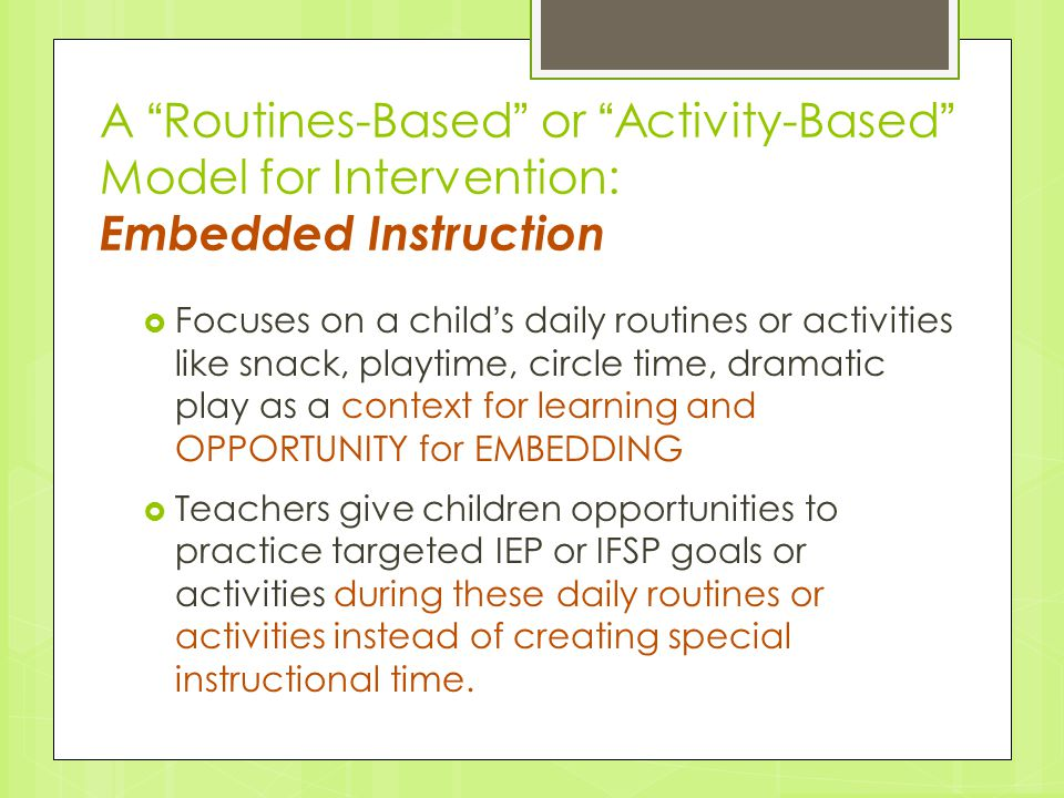 "A ""Routines-Based"" or ""Activity-Based"" Model for Intervention: Embedded Instruction  Focuses on a child's daily routines or activities like snack, pl"