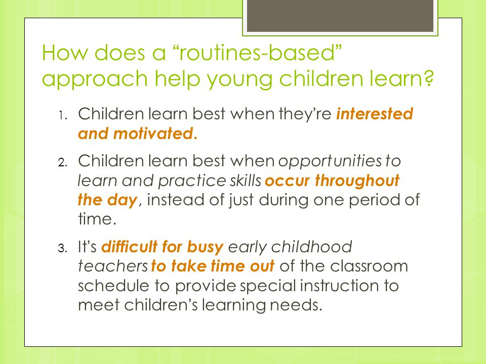 "How does a ""routines-based"" approach help young children learn? 1. Children learn best when they're interested and motivated. 2. Children learn best w"