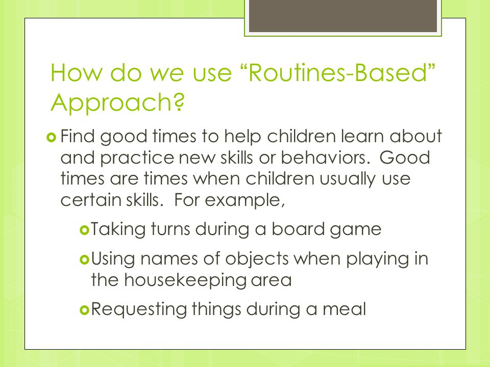 "How do we use ""Routines-Based"" Approach?  Find good times to help children learn about and practice new skills or behaviors. Good times are times whe"