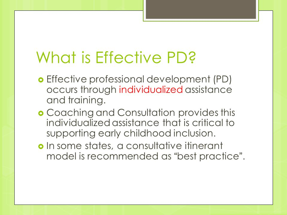 What is Effective PD?  Effective professional development (PD) occurs through individualized assistance and training.  Coaching and Consultation pro