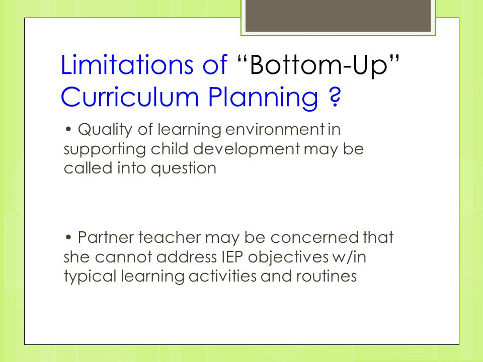 "Limitations of ""Bottom-Up"" Curriculum Planning ? Quality of learning environment in supporting child development may be called into question Partner t"