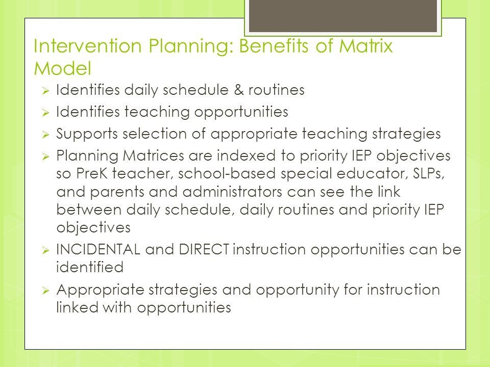 Intervention Planning: Benefits of Matrix Model  Identifies daily schedule & routines  Identifies teaching opportunities  Supports selection of app
