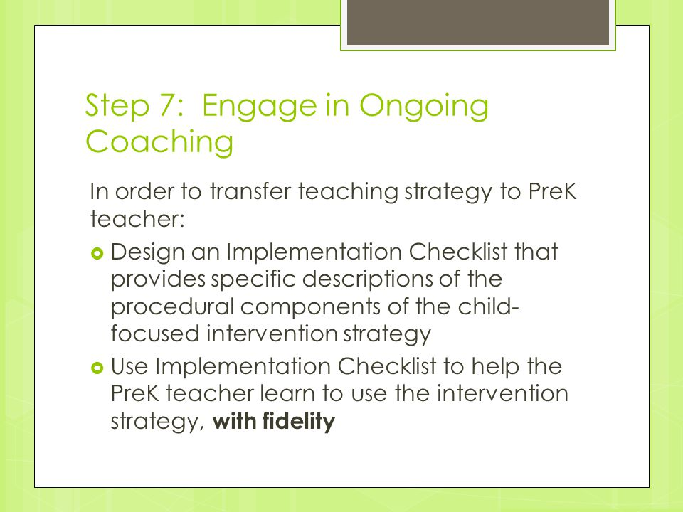 Step 7: Engage in Ongoing Coaching In order to transfer teaching strategy to PreK teacher:  Design an Implementation Checklist that provides specific
