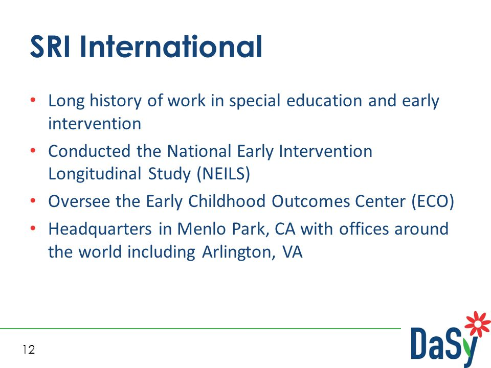 12 SRI International Long history of work in special education and early intervention Conducted the National Early Intervention Longitudinal Study (NEILS) Oversee the Early Childhood Outcomes Center (ECO) Headquarters in Menlo Park, CA with offices around the world including Arlington, VA