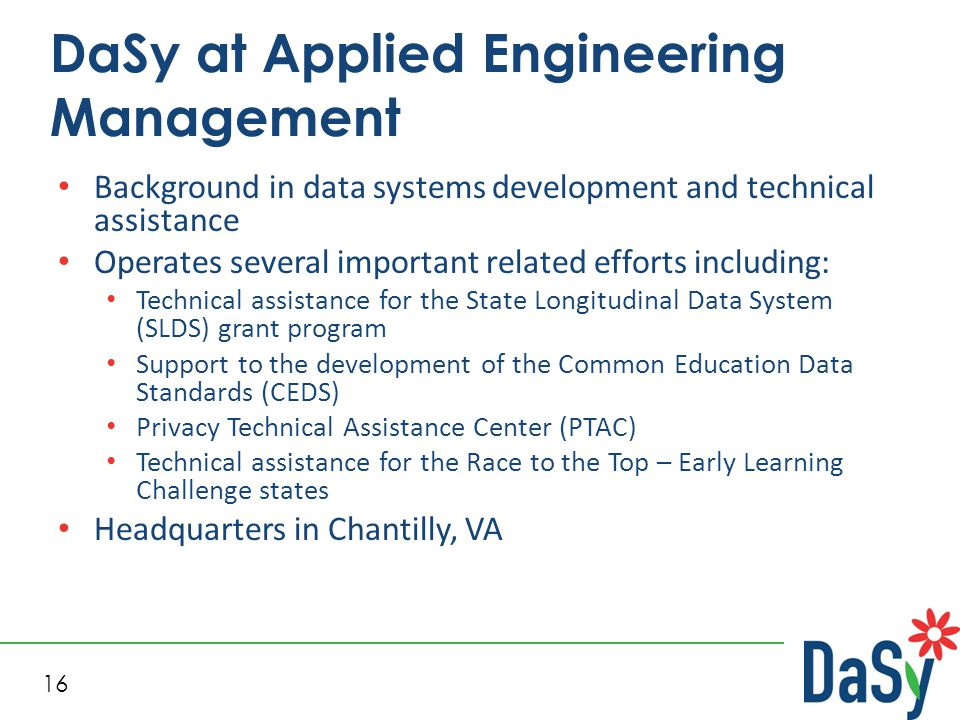 16 DaSy at Applied Engineering Management Background in data systems development and technical assistance Operates several important related efforts including: Technical assistance for the State Longitudinal Data System (SLDS) grant program Support to the development of the Common Education Data Standards (CEDS) Privacy Technical Assistance Center (PTAC) Technical assistance for the Race to the Top – Early Learning Challenge states Headquarters in Chantilly, VA