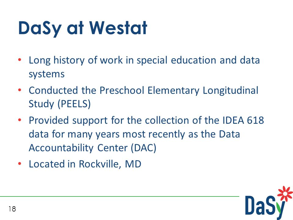 18 DaSy at Westat Long history of work in special education and data systems Conducted the Preschool Elementary Longitudinal Study (PEELS) Provided su