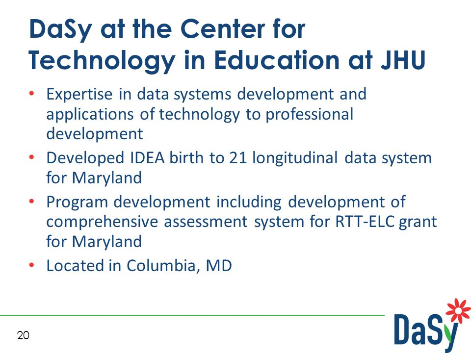 20 DaSy at the Center for Technology in Education at JHU Expertise in data systems development and applications of technology to professional development Developed IDEA birth to 21 longitudinal data system for Maryland Program development including development of comprehensive assessment system for RTT-ELC grant for Maryland Located in Columbia, MD