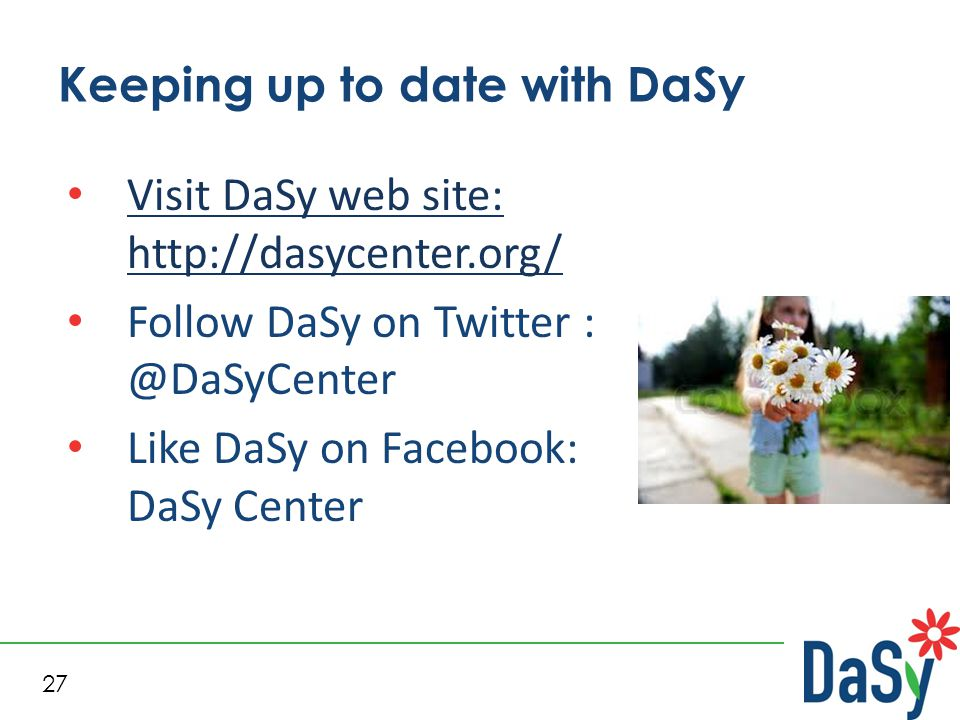 27 Keeping up to date with DaSy Visit DaSy web site: http://dasycenter.org/ Visit DaSy web site: http://dasycenter.org/ Follow DaSy on Twitter : @DaSy