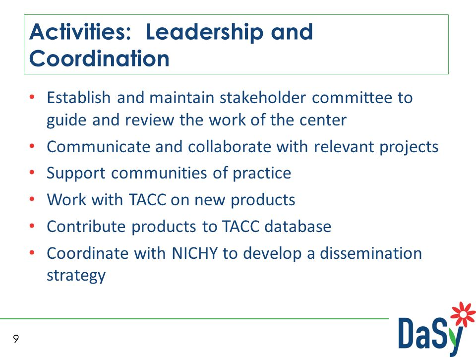 9 Activities: Leadership and Coordination Establish and maintain stakeholder committee to guide and review the work of the center Communicate and collaborate with relevant projects Support communities of practice Work with TACC on new products Contribute products to TACC database Coordinate with NICHY to develop a dissemination strategy