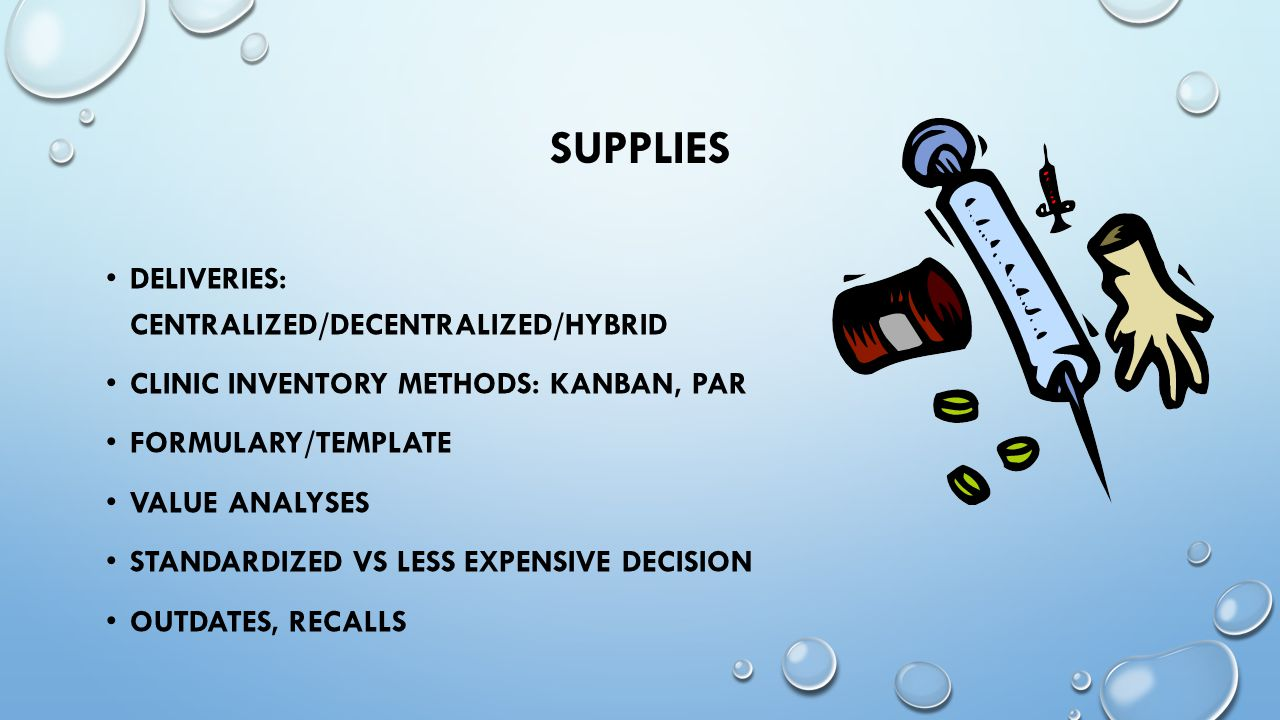 SUPPLIES DELIVERIES: CENTRALIZED/DECENTRALIZED/HYBRID CLINIC INVENTORY METHODS: KANBAN, PAR FORMULARY/TEMPLATE VALUE ANALYSES STANDARDIZED VS LESS EXPENSIVE DECISION OUTDATES, RECALLS