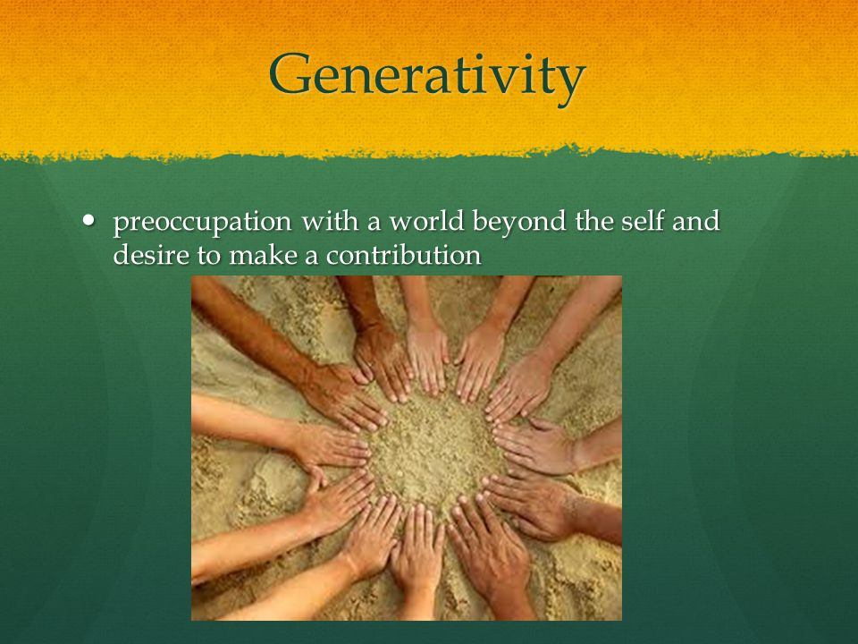 Generativity preoccupation with a world beyond the self and desire to make a contribution preoccupation with a world beyond the self and desire to make a contribution
